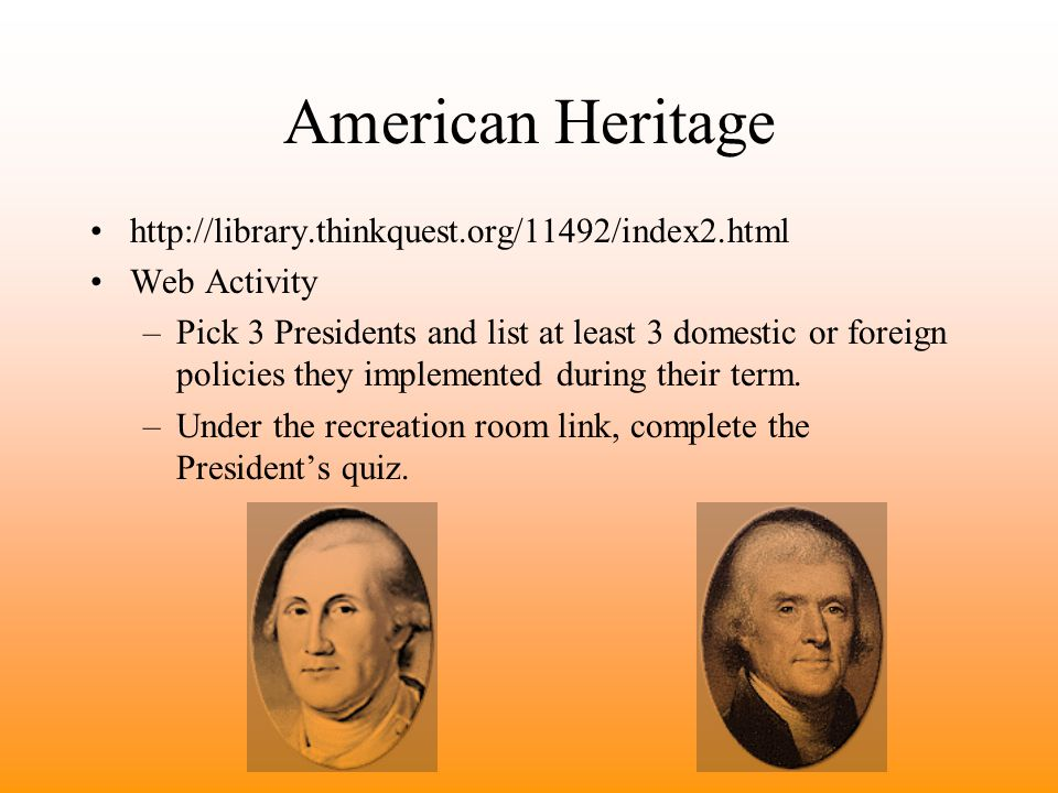 American Heritage http://library.thinkquest.org/11492/index2.html Web Activity –Pick 3 Presidents and list at least 3 domestic or foreign policies they implemented during their term.