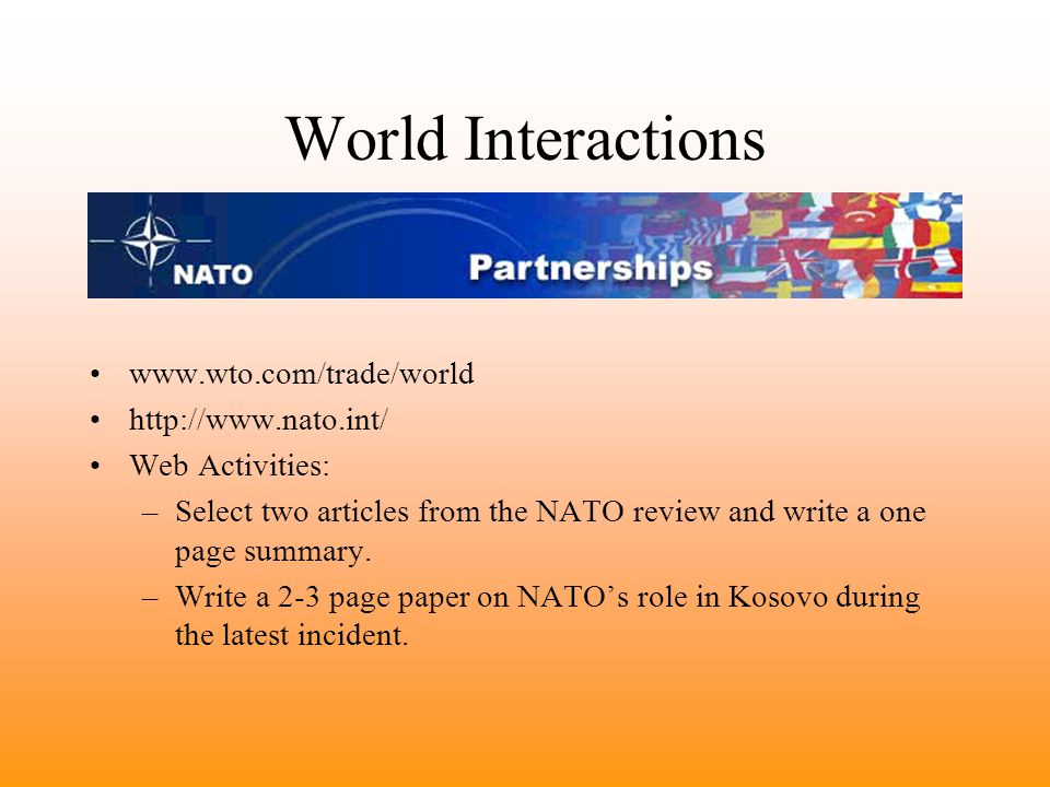 World Interactions www.wto.com/trade/world http://www.nato.int/ Web Activities: –Select two articles from the NATO review and write a one page summary.