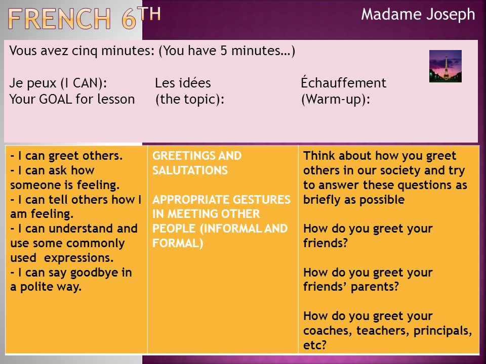 Madame Joseph Vous avez cinq minutes: (You have 5 minutes…) Je peux (I CAN):Les idées Échauffement Your GOAL for lesson (the topic): (Warm-up): - I can greet others.