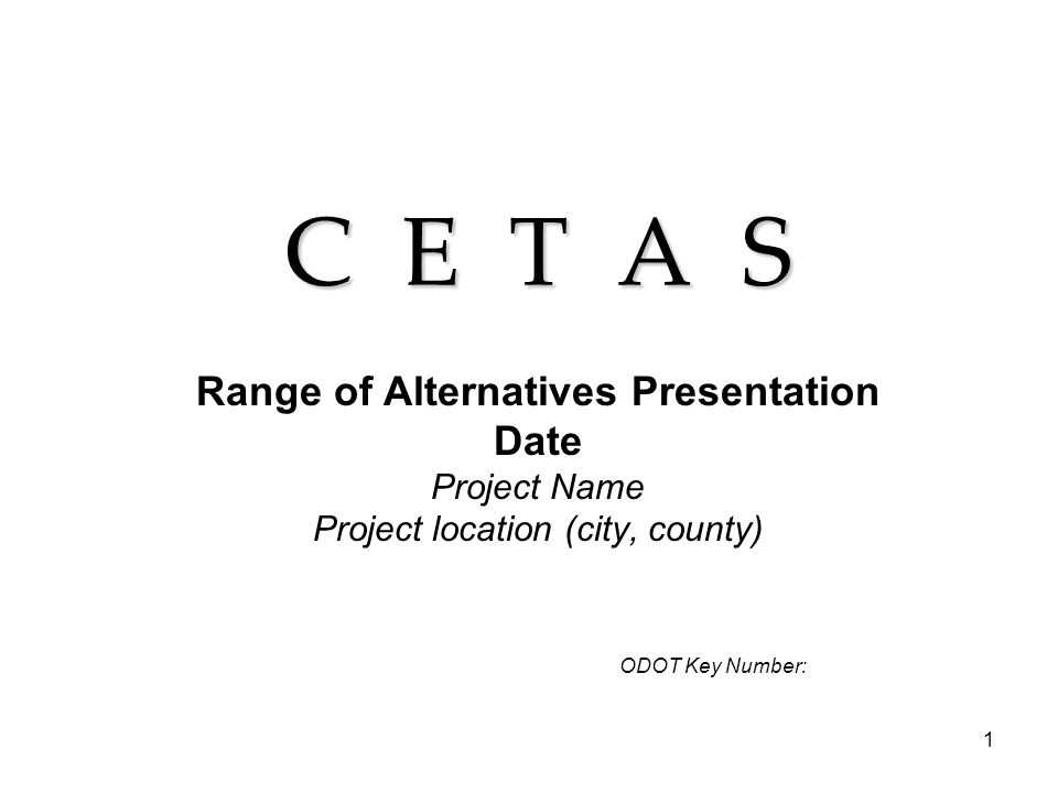 1 C E T A S Range of Alternatives Presentation Date Project Name Project location (city, county) ODOT Key Number: