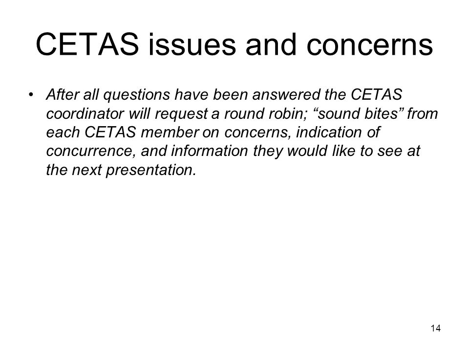 14 CETAS issues and concerns After all questions have been answered the CETAS coordinator will request a round robin; sound bites from each CETAS member on concerns, indication of concurrence, and information they would like to see at the next presentation.