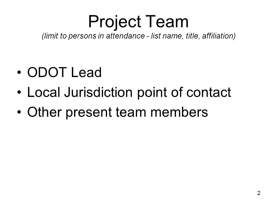 2 Project Team (limit to persons in attendance - list name, title, affiliation) ODOT Lead Local Jurisdiction point of contact Other present team members