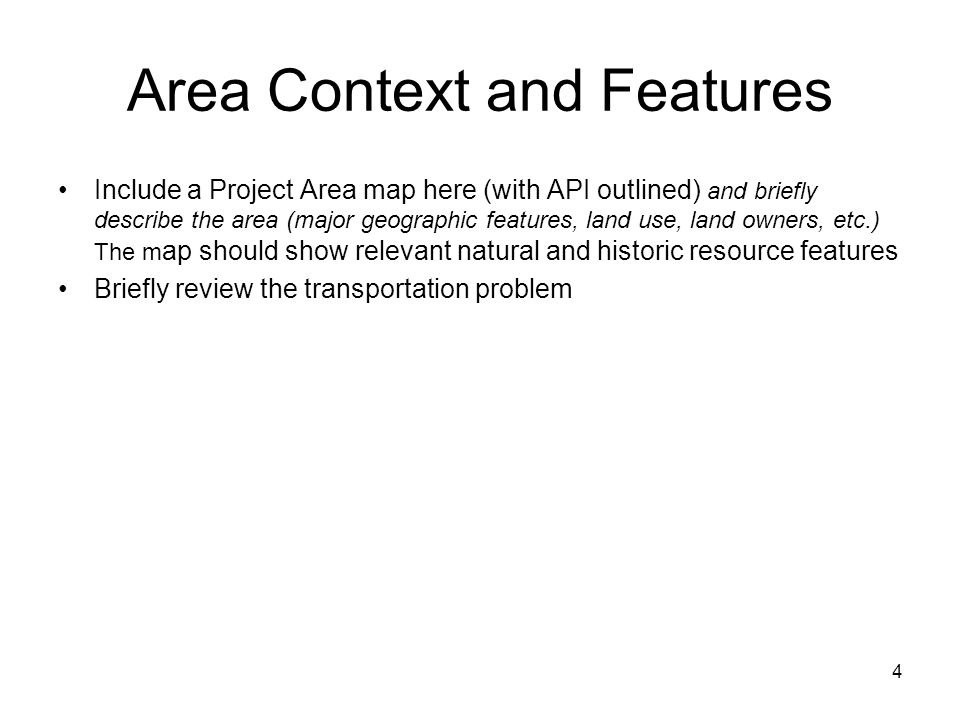 4 Area Context and Features Include a Project Area map here (with API outlined) and briefly describe the area (major geographic features, land use, land owners, etc.) The m ap should show relevant natural and historic resource features Briefly review the transportation problem