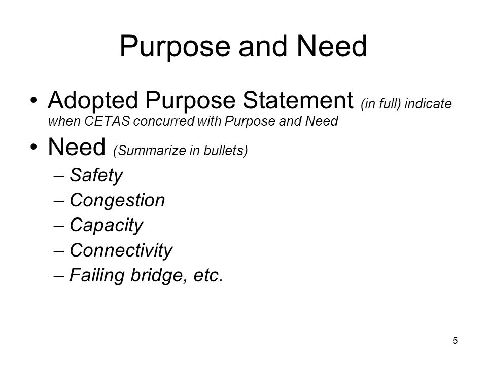5 Purpose and Need Adopted Purpose Statement (in full) indicate when CETAS concurred with Purpose and Need Need (Summarize in bullets) –Safety –Congestion –Capacity –Connectivity –Failing bridge, etc.
