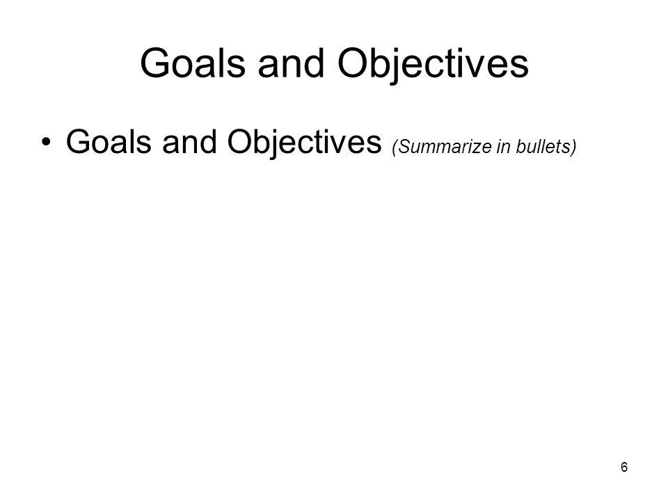 6 Goals and Objectives Goals and Objectives (Summarize in bullets)