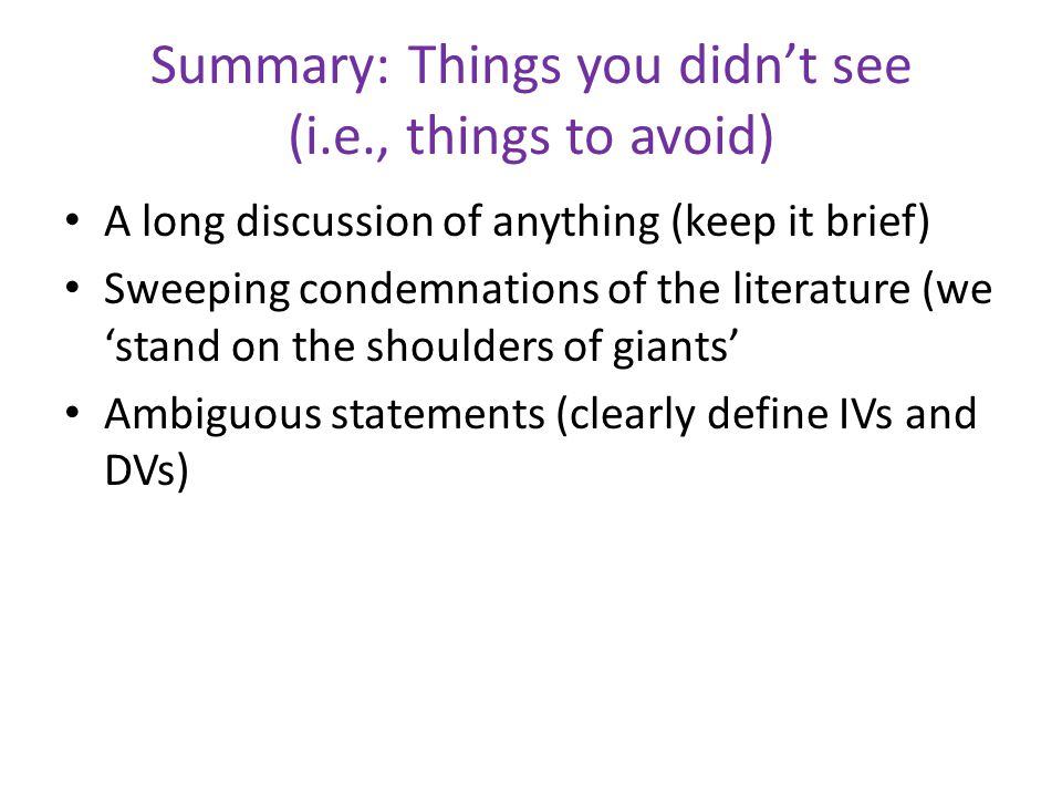 Summary: Things you didn't see (i.e., things to avoid) A long discussion of anything (keep it brief) Sweeping condemnations of the literature (we 'stand on the shoulders of giants' Ambiguous statements (clearly define IVs and DVs)