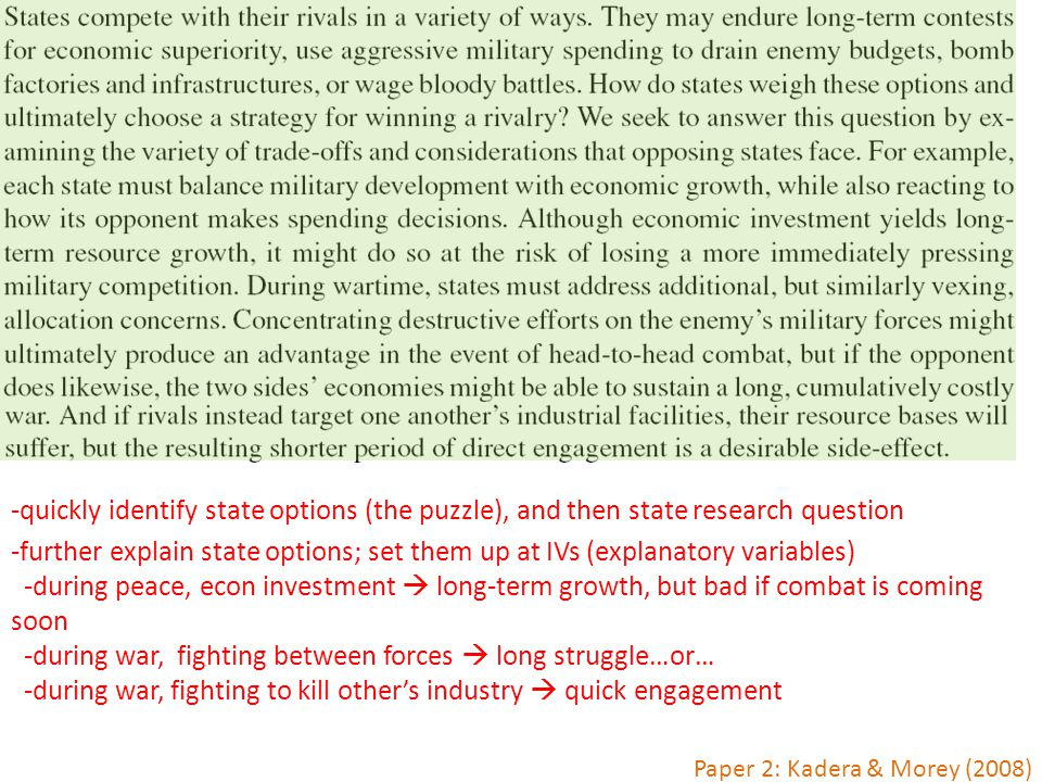 Paper 2: Kadera & Morey (2008) -quickly identify state options (the puzzle), and then state research question -further explain state options; set them up at IVs (explanatory variables) -during peace, econ investment  long-term growth, but bad if combat is coming soon -during war, fighting between forces  long struggle…or… -during war, fighting to kill other's industry  quick engagement