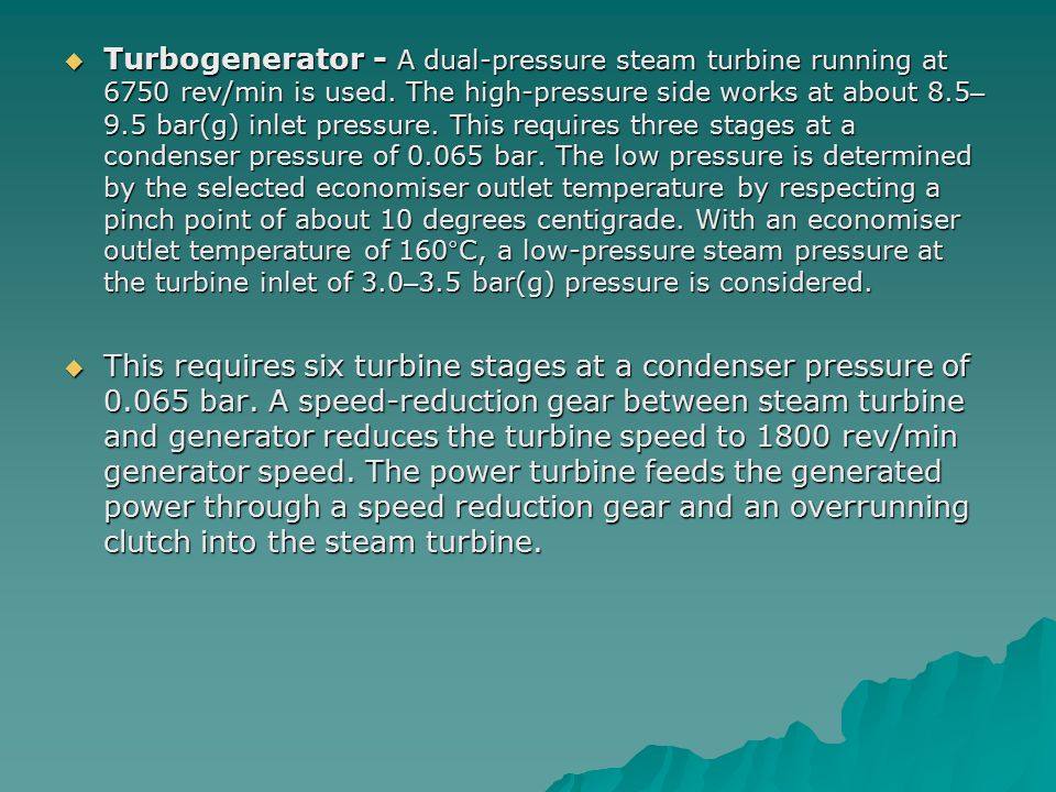  Turbogenerator - A dual-pressure steam turbine running at 6750 rev/min is used. The high-pressure side works at about 8.5 – 9.5 bar(g) inlet pressur