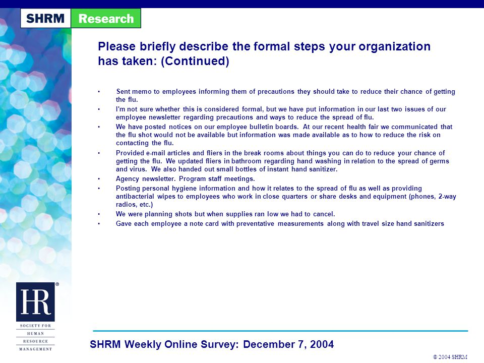 © 2004 SHRM SHRM Weekly Online Survey: December 7, 2004 Please briefly describe the formal steps your organization has taken: (Continued) Sent memo to employees informing them of precautions they should take to reduce their chance of getting the flu.