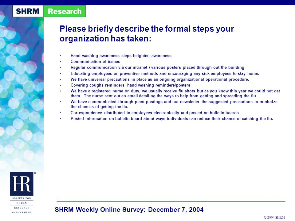 © 2004 SHRM SHRM Weekly Online Survey: December 7, 2004 Please briefly describe the formal steps your organization has taken: Hand washing awareness steps heighten awareness Communication of issues Regular communication via our intranet / various posters placed through out the building Educating employees on preventive methods and encouraging any sick employees to stay home.