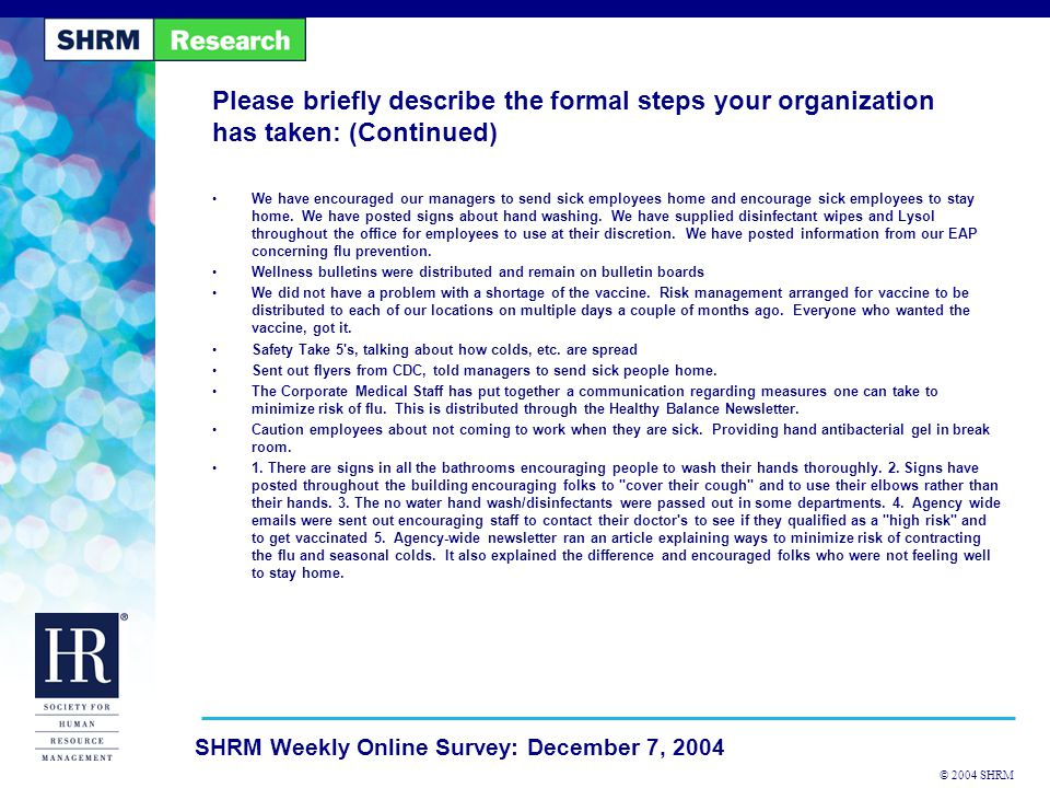 © 2004 SHRM SHRM Weekly Online Survey: December 7, 2004 Please briefly describe the formal steps your organization has taken: (Continued) We have encouraged our managers to send sick employees home and encourage sick employees to stay home.