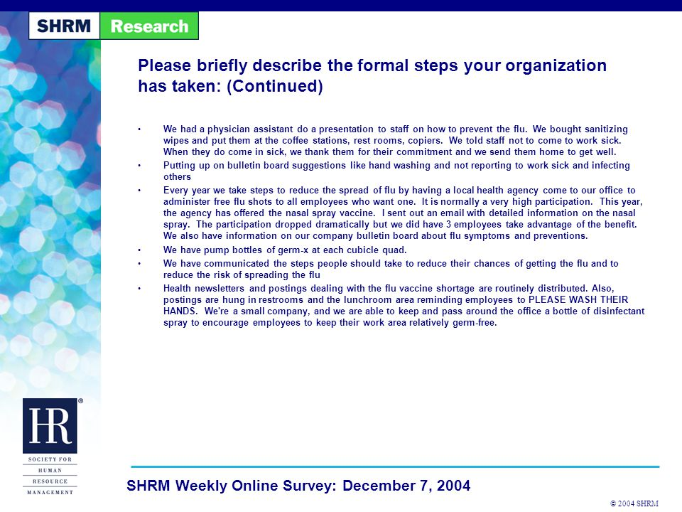 © 2004 SHRM SHRM Weekly Online Survey: December 7, 2004 Please briefly describe the formal steps your organization has taken: (Continued) We had a physician assistant do a presentation to staff on how to prevent the flu.