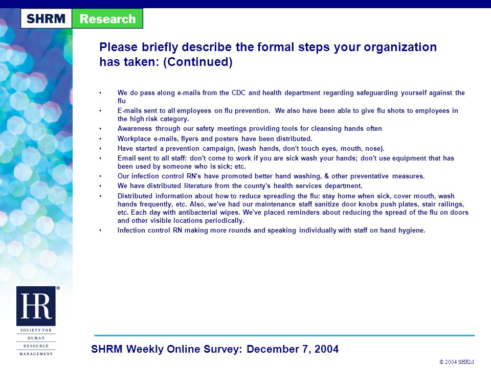 © 2004 SHRM SHRM Weekly Online Survey: December 7, 2004 Please briefly describe the formal steps your organization has taken: (Continued) We put information in our monthly newsletter on what to do to protect yourself from the flu.