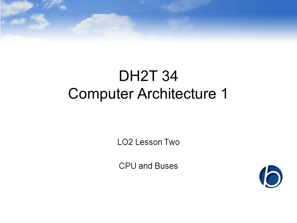DH2T 34 Computer Architecture 1 LO2 Lesson Two CPU and Buses