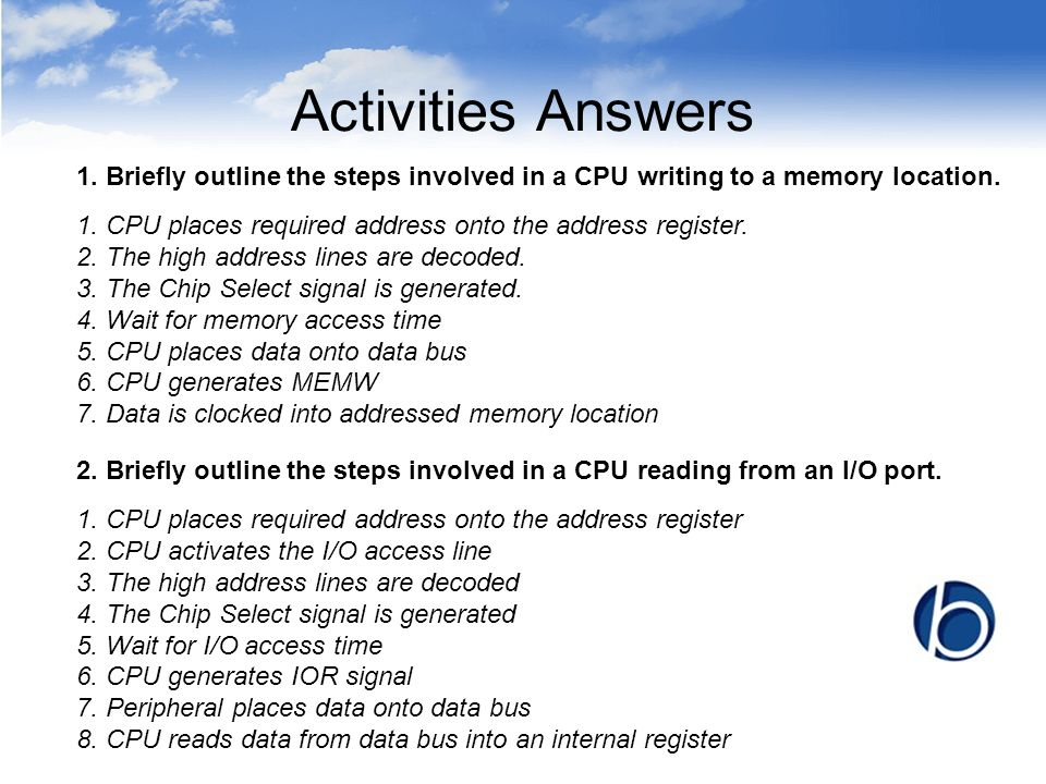 Activities Answers 1. Briefly outline the steps involved in a CPU writing to a memory location. 2. Briefly outline the steps involved in a CPU reading