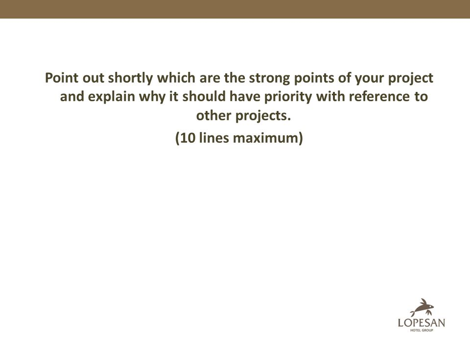 Point out shortly which are the strong points of your project and explain why it should have priority with reference to other projects. (10 lines maxi