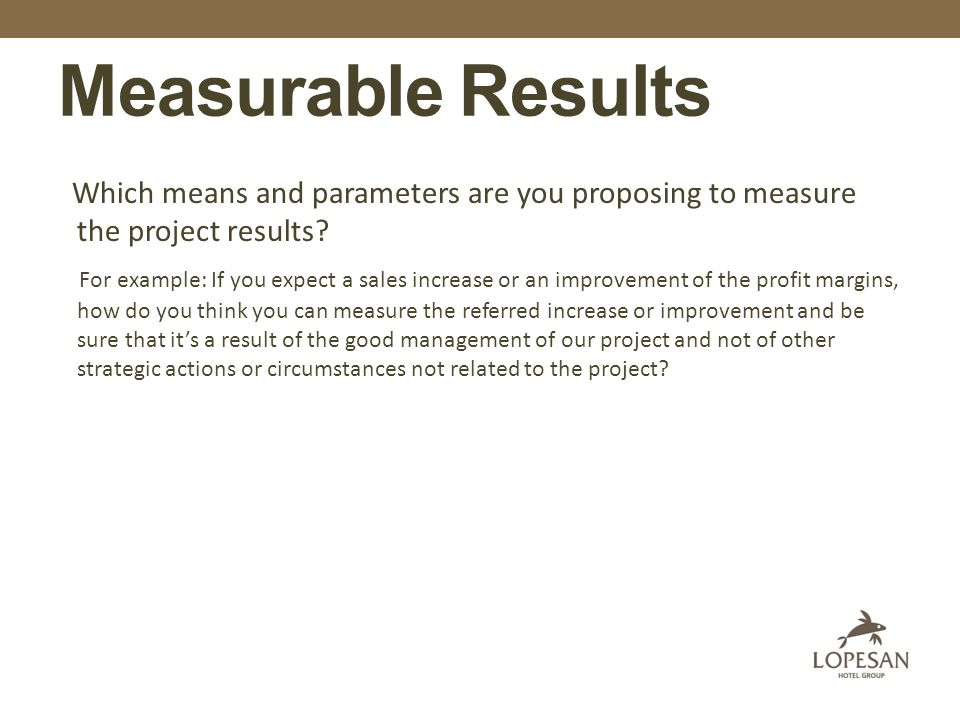 Measurable Results Which means and parameters are you proposing to measure the project results.