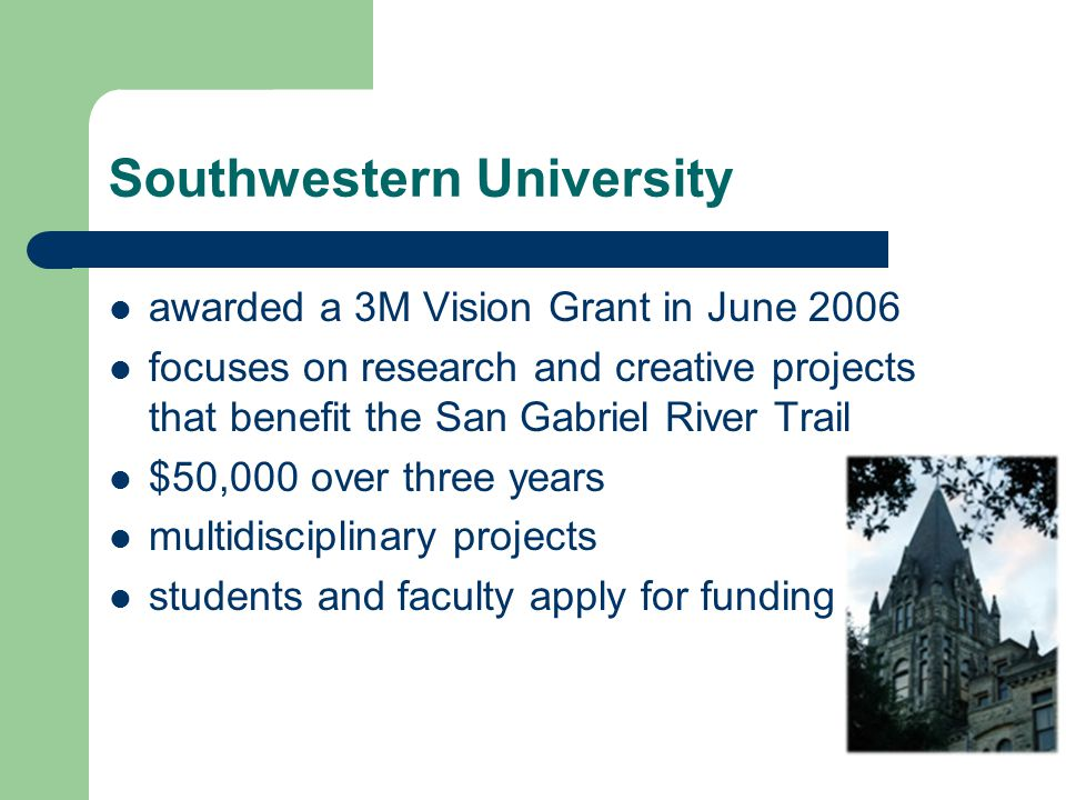 Southwestern University awarded a 3M Vision Grant in June 2006 focuses on research and creative projects that benefit the San Gabriel River Trail $50,000 over three years multidisciplinary projects students and faculty apply for funding