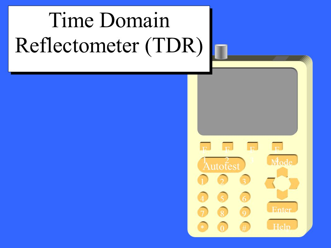 Mode Enter Help Autotest 13 456 789 #* 2 0 F1F1 F2F2 F3F3 F4F4 Time Domain Reflectometer (TDR)