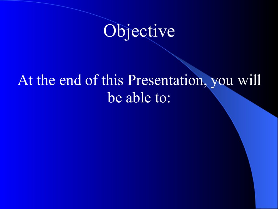 Objective At the end of this Presentation, you will be able to: