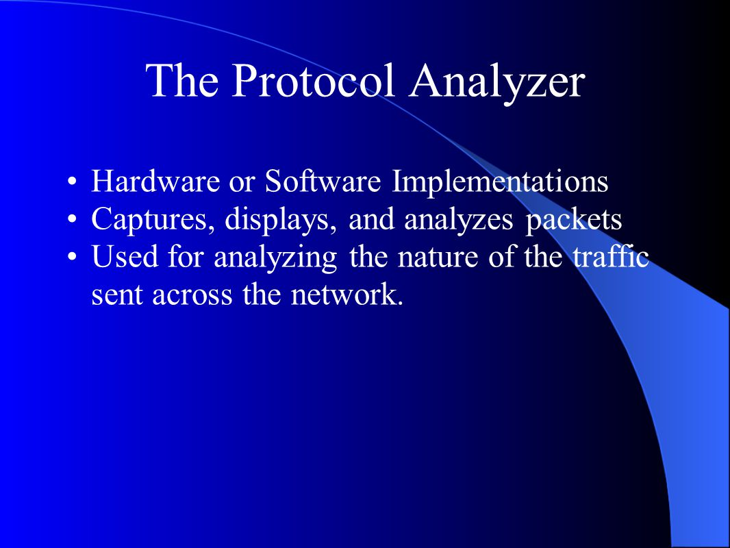 The Protocol Analyzer Hardware or Software Implementations Captures, displays, and analyzes packets Used for analyzing the nature of the traffic sent across the network.