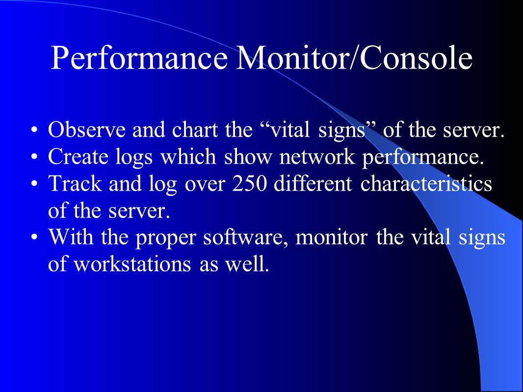 Performance Monitor/Console Observe and chart the vital signs of the server.