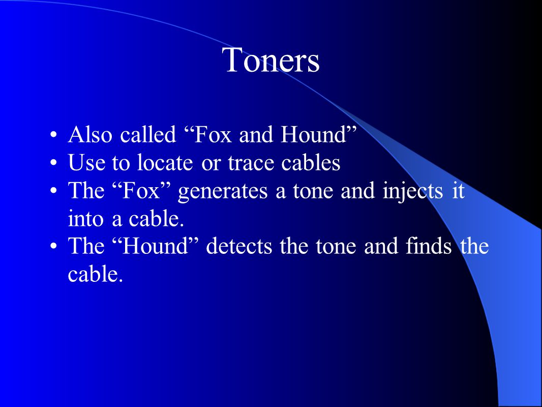 "Toners Also called ""Fox and Hound"" Use to locate or trace cables The ""Fox"" generates a tone and injects it into a cable. The ""Hound"" detects the tone"