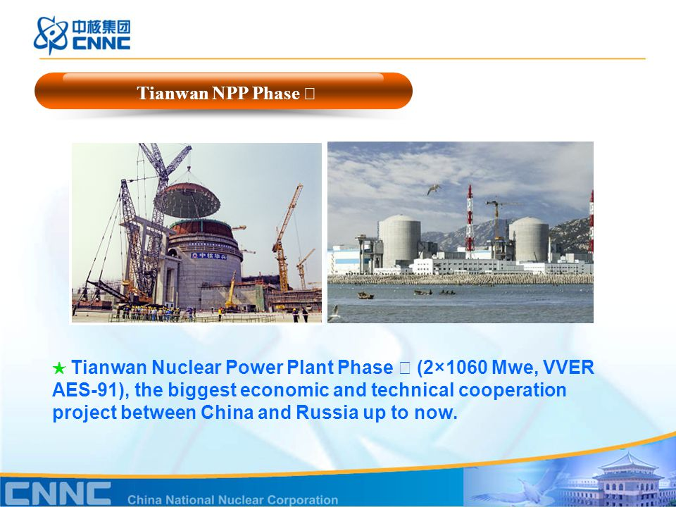 Tianwan NPP Phase Ⅰ ★ Tianwan Nuclear Power Plant Phase Ⅰ (2×1060 Mwe, VVER AES-91), the biggest economic and technical cooperation project between China and Russia up to now.