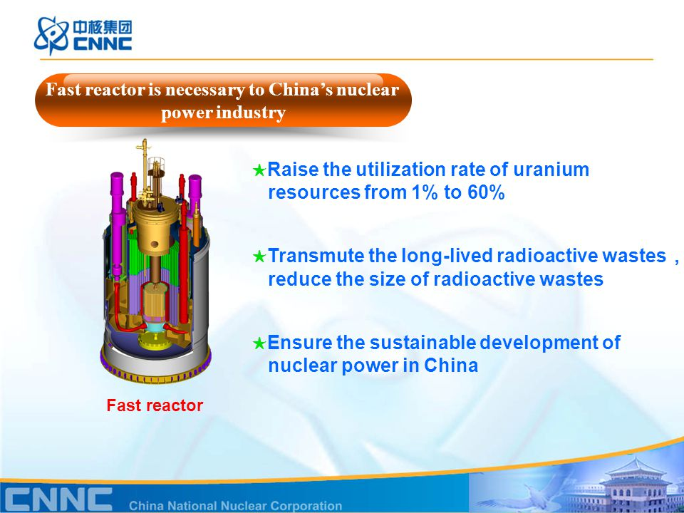 Fast reactor ★ Raise the utilization rate of uranium resources from 1% to 60% ★ Transmute the long-lived radioactive wastes , reduce the size of radioactive wastes ★ Ensure the sustainable development of nuclear power in China Fast reactor is necessary to China's nuclear power industry