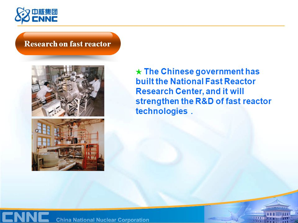 Research on fast reactor ★ The Chinese government has built the National Fast Reactor Research Center, and it will strengthen the R&D of fast reactor technologies .