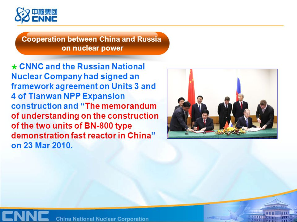 ★ CNNC and the Russian National Nuclear Company had signed an framework agreement on Units 3 and 4 of Tianwan NPP Expansion construction and The memorandum of understanding on the construction of the two units of BN-800 type demonstration fast reactor in China on 23 Mar 2010.