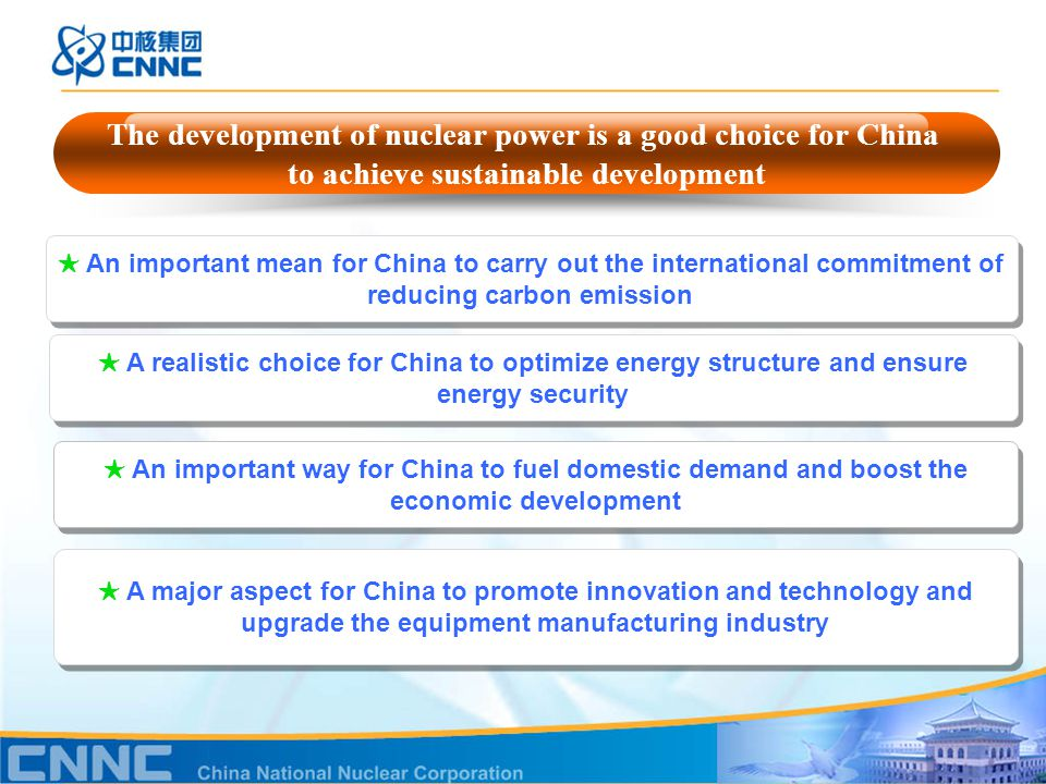 The development of nuclear power is a good choice for China to achieve sustainable development ★ A realistic choice for China to optimize energy structure and ensure energy security ★ An important way for China to fuel domestic demand and boost the economic development ★ A major aspect for China to promote innovation and technology and upgrade the equipment manufacturing industry ★ An important mean for China to carry out the international commitment of reducing carbon emission