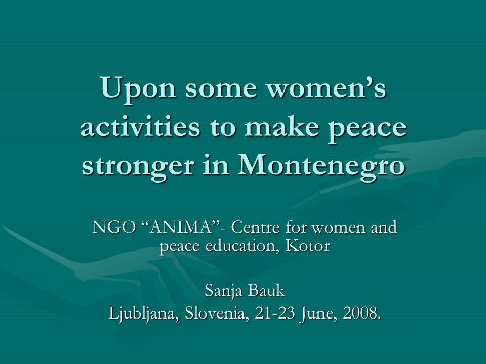 Upon some women's activities to make peace stronger in Montenegro What makes peace stronger in Montenegro, and what women can do about it.
