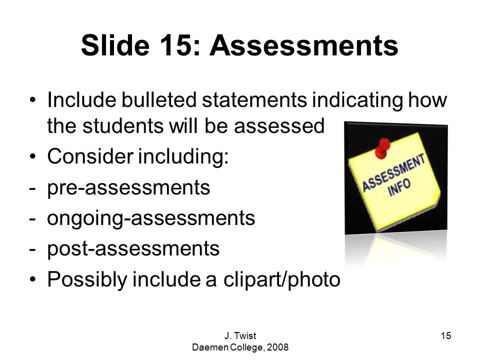 Slide 15: Assessments Include bulleted statements indicating how the students will be assessed Consider including: -pre-assessments -ongoing-assessments -post-assessments Possibly include a clipart/photo 15J.