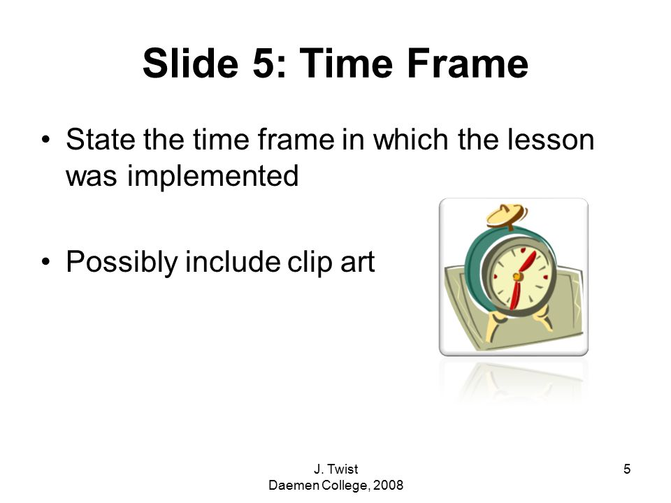 Slide 5: Time Frame State the time frame in which the lesson was implemented Possibly include clip art 5J.