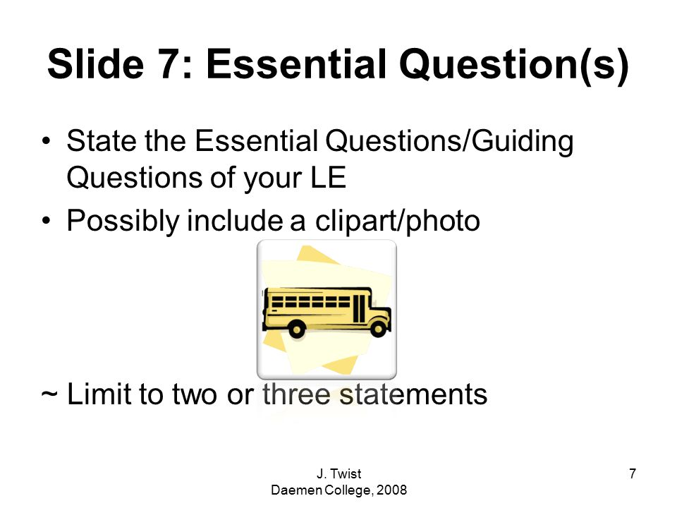 Slide 7: Essential Question(s) State the Essential Questions/Guiding Questions of your LE Possibly include a clipart/photo ~ Limit to two or three statements 7J.