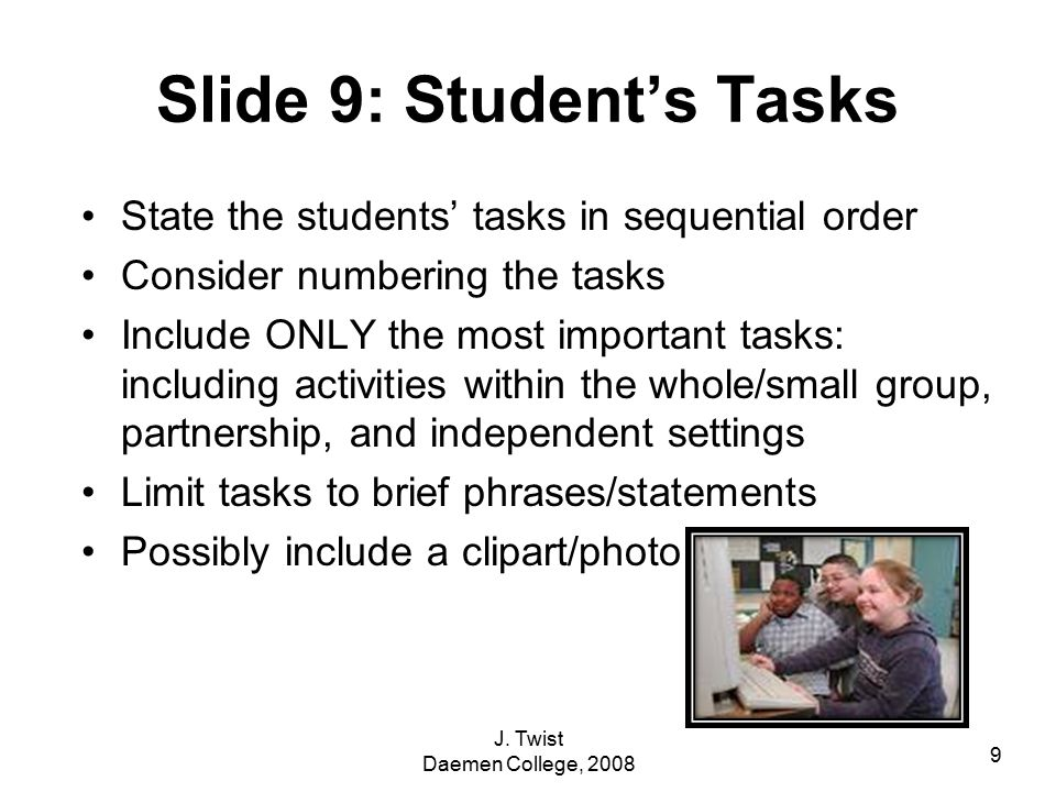 Slide 9: Student's Tasks State the students' tasks in sequential order Consider numbering the tasks Include ONLY the most important tasks: including activities within the whole/small group, partnership, and independent settings Limit tasks to brief phrases/statements Possibly include a clipart/photo 9 J.