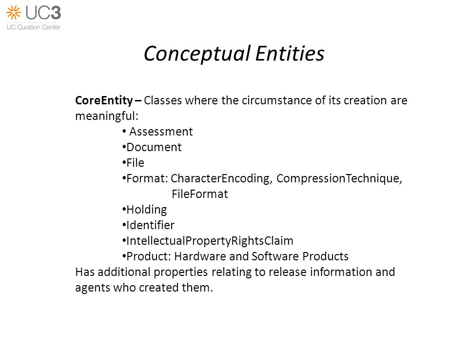 Conceptual Entities CoreEntity – Classes where the circumstance of its creation are meaningful: Assessment Document File Format: CharacterEncoding, CompressionTechnique, FileFormat Holding Identifier IntellectualPropertyRightsClaim Product: Hardware and Software Products Has additional properties relating to release information and agents who created them.