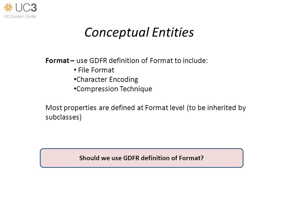 Conceptual Entities Format – use GDFR definition of Format to include: File Format Character Encoding Compression Technique Most properties are defined at Format level (to be inherited by subclasses) Should we use GDFR definition of Format