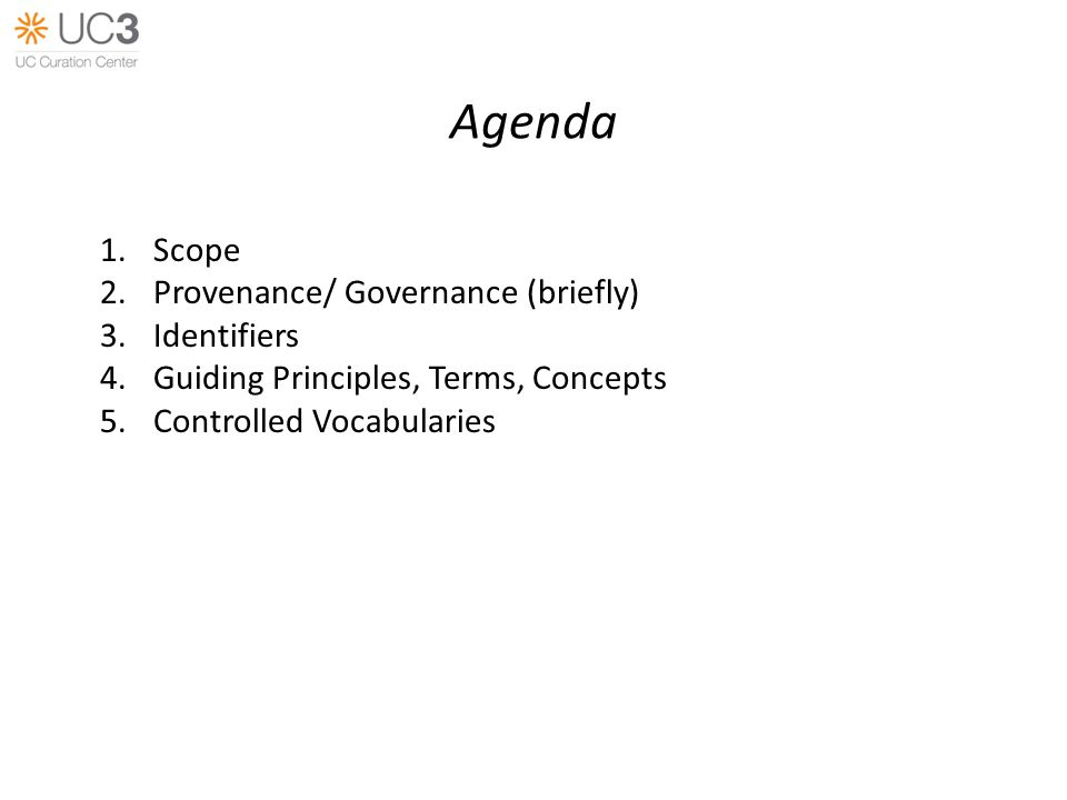Agenda 1.Scope 2.Provenance/ Governance (briefly) 3.Identifiers 4.Guiding Principles, Terms, Concepts 5.Controlled Vocabularies