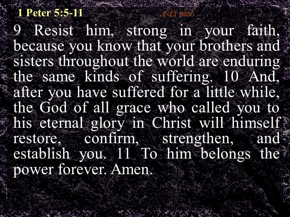 9 Resist him, strong in your faith, because you know that your brothers and sisters throughout the world are enduring the same kinds of suffering.