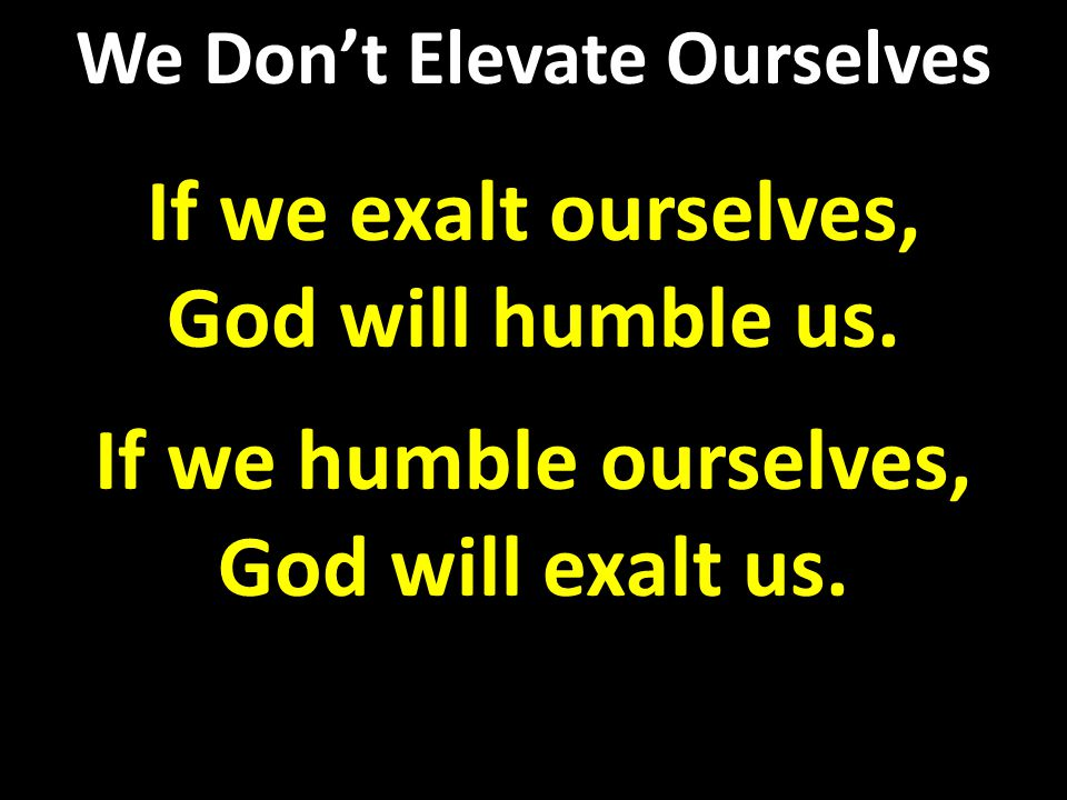 If we exalt ourselves, God will humble us. If we humble ourselves, God will exalt us.