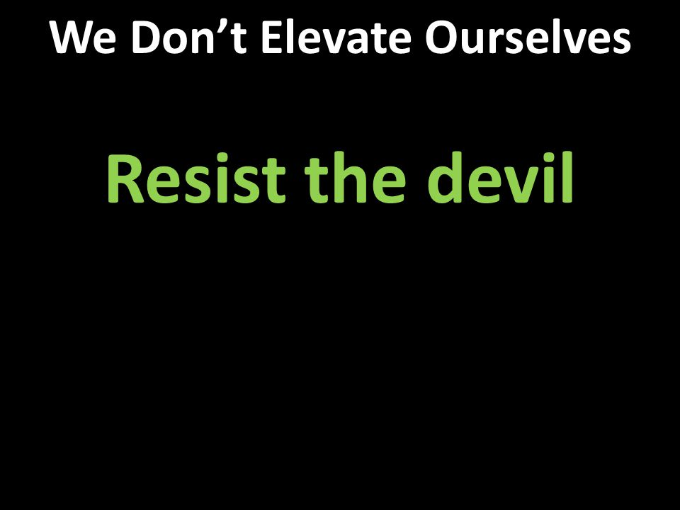 Resist the devil We Don't Elevate Ourselves