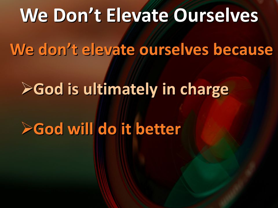 We don't elevate ourselves because  God is ultimately in charge  God will do it better We don't elevate ourselves because  God is ultimately in cha
