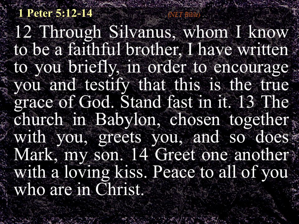12 Through Silvanus, whom I know to be a faithful brother, I have written to you briefly, in order to encourage you and testify that this is the true