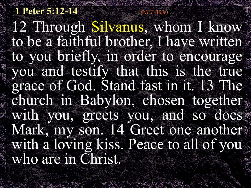 12 Through Silvanus, whom I know to be a faithful brother, I have written to you briefly, in order to encourage you and testify that this is the true grace of God.