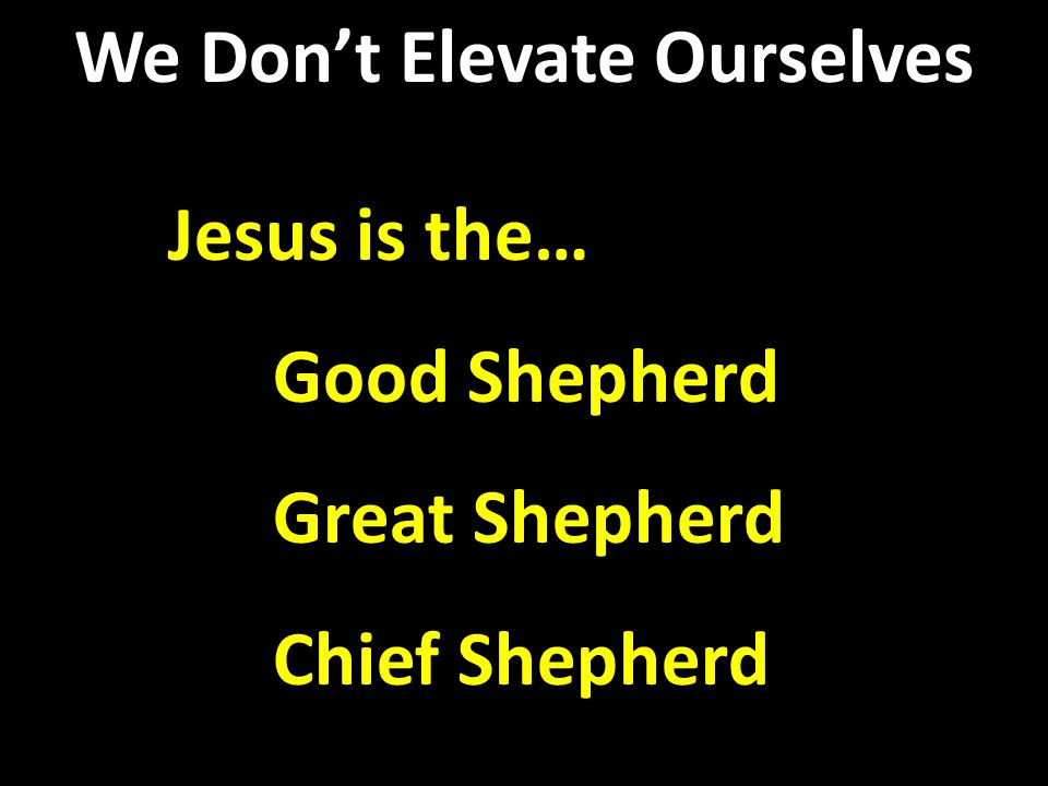 Jesus is the… Good Shepherd Great Shepherd Chief Shepherd Jesus is the… Good Shepherd Great Shepherd Chief Shepherd We Don't Elevate Ourselves