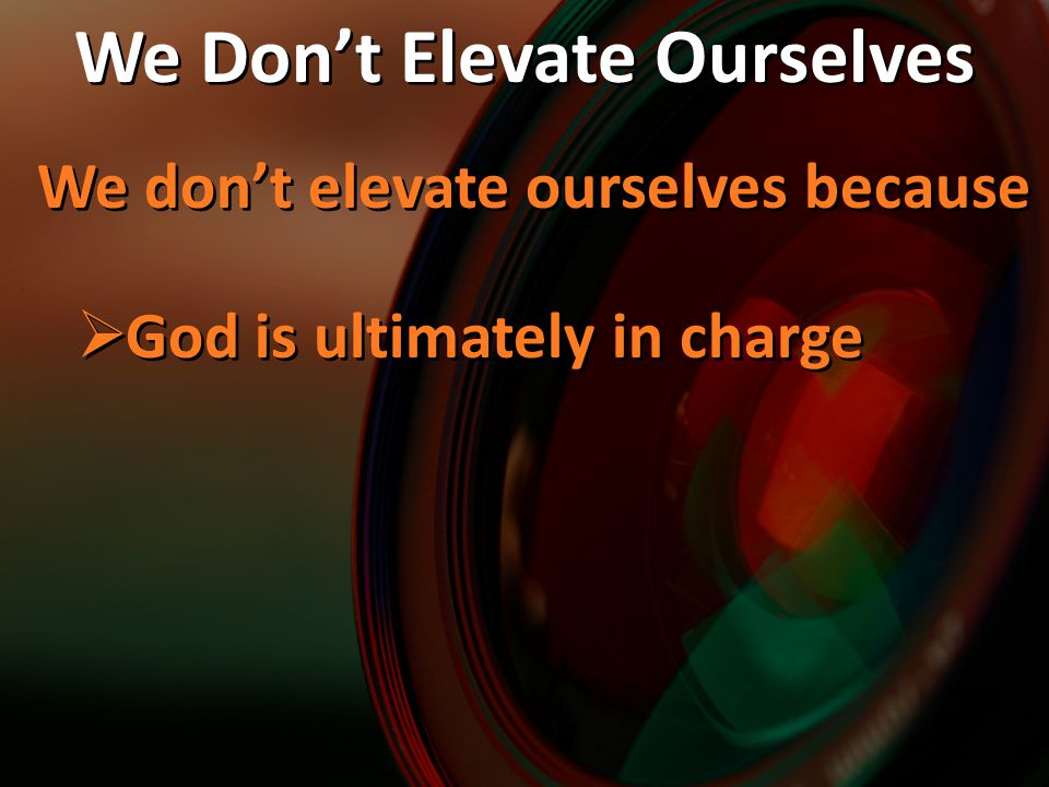 We don't elevate ourselves because  God is ultimately in charge We don't elevate ourselves because  God is ultimately in charge We Don't Elevate Ourselves