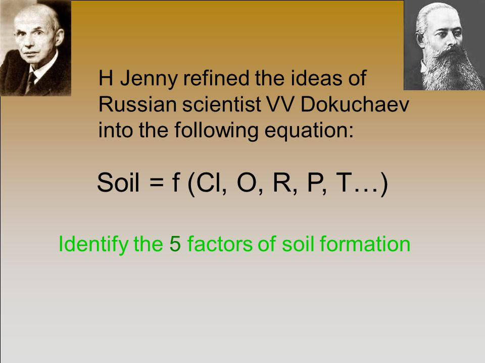 Soil = f (Cl, O, R, P, T…) H Jenny refined the ideas of Russian scientist VV Dokuchaev into the following equation: Identify the 5 factors of soil formation