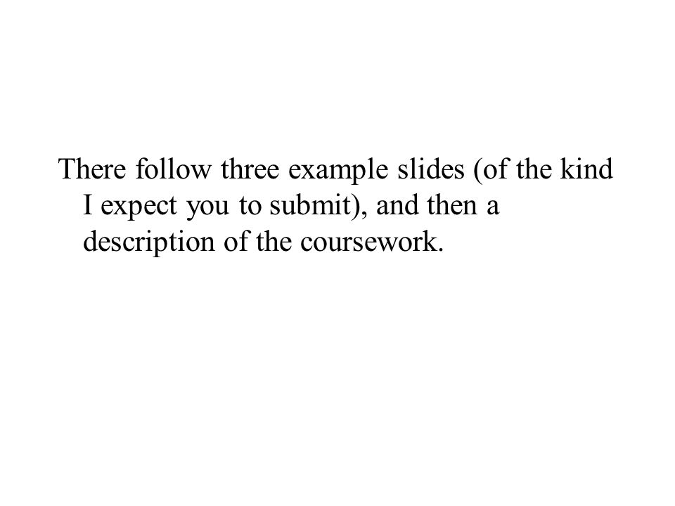 There follow three example slides (of the kind I expect you to submit), and then a description of the coursework.